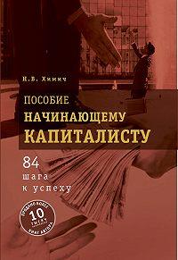 Николай Химич -Пособие начинающему капиталисту. 84 шага к успеху