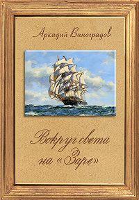Аркадий Виноградов -Вокруг света на «Заре»
