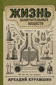 Аркадий Искандерович Курамшин -Жизнь замечательных веществ