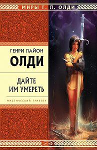 Генри Лайон Олди -Дайте им умереть