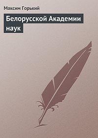 Максим Горький -Белорусской Академии наук