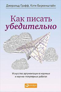 Кэти Биркенштайн, Джеральд Графф - Как писать убедительно. Искусство аргументации в научных и научно-популярных работах