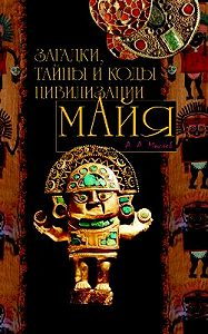 Алексей Александрович Маслов - Загадки, тайны и коды цивилизации майя