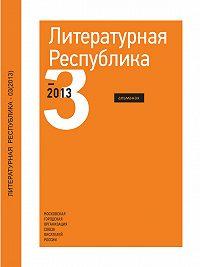 Коллектив Авторов - Альманах «Литературная Республика» №3/2013