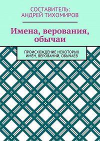 Андрей Тихомиров -Имена, верования, обычаи. Происхождение некоторых имён, верований, обычаев