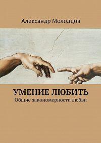 Александр Молодцов -Умение любить. Общие закономерности любви