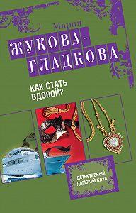 Мария Жукова-Гладкова -Как стать вдовой?