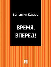 Валентин Катаев - Время, вперед!