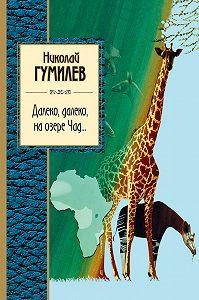 Николай Гумилев -Далеко, далеко на озере Чад…