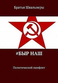 Братья Швальнеры -#Быр наш. Политический памфлет
