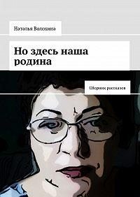 Наталья Волохина -Но здесь наша родина. Сборник рассказов
