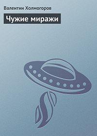 Валентин Холмогоров -Чужие миражи