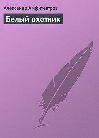 Александр Амфитеатров -Белый охотник