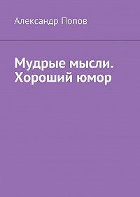 Александр Попов -Мудрые мысли. Хороший юмор