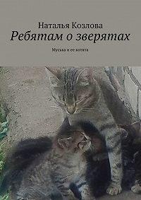 Наталья Козлова -Ребятам озверятах. Муська иее котята