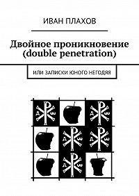Иван Плахов -Двойное проникновение (double penetration). или Записки юного негодяя