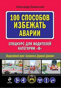 Александр Юрьевич Каминский -100 способов избежать аварии. Спецкурс для водителей категории В