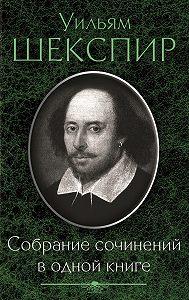 Уильям Шекспир -Собрание сочинений в одной книге (сборник)