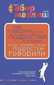 Элейн Мазлиш -Как говорить, чтобы подростки слушали, и как слушать, чтобы подростки говорили