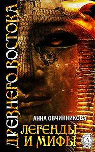 Анна Овчинникова -Легенды и мифы Древнего Востока