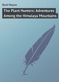 Mayne Reid -The Plant Hunters: Adventures Among the Himalaya Mountains