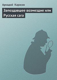 Аркадий Карасик -Запоздавшее возмездие или Русская сага