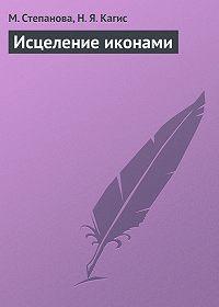 М. Степанова, Н. Кагис - Исцеление иконами