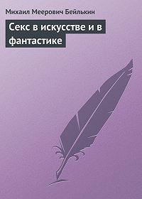 Михаил Меерович Бейлькин -Секс в искусстве и в фантастике
