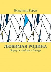Владимир Герун -Любимая Родина. Воркута, любовь иВишур