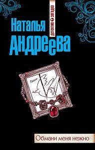 Наталья Андреева -Обмани меня нежно