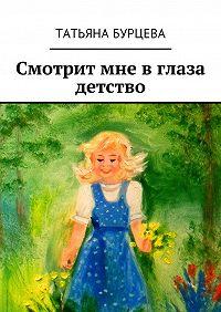 Татьяна Бурцева -Смотрит мне в глаза детство