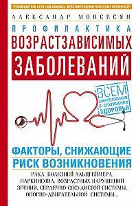 Александр Мовсесян -Профилактика возрастзависимых заболеваний. Факторы, снижающие риск возникновения: рака, болезней Альцгеймера, Паркинсона, возрастных нарушений зрения, сердечно-сосудистой, опорно-двигательной системы…