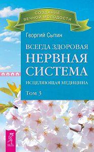 Георгий Николаевич Сытин -Всегда здоровая нервная система. Исцеляющая медицина. Том 3