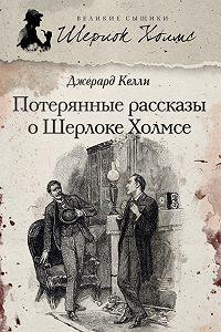 Джерард Келли -Потерянные рассказы о Шерлоке Холмсе (сборник)