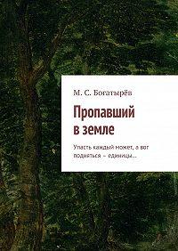 Максим Богатырёв -Пропавший вземле. Упасть каждый может, авот подняться – единицы…