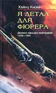Хайнц Кноке -Я летал для фюрера. Дневник офицера люфтваффе. 1939-1945