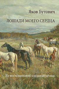 Дмитрий Урнов, Яков Бутович, Ю. Палиевская - Лошади моего сердца. Из воспоминаний коннозаводчика