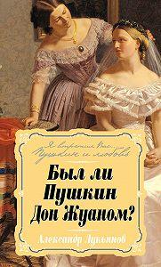 Александр Лукьянов - Был ли Пушкин Дон Жуаном?