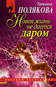 Татьяна Полякова - Новая жизнь не дается даром