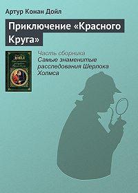 Артур Конан Дойл -Приключение «Красного Круга»