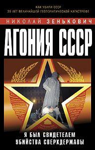 Николай Зенькович -Агония СССР. Я был свидетелем убийства Сверхдержавы