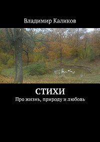 Владимир Каликов -Стихи. Про жизнь, природу илюбовь