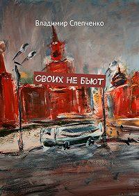 Владимир Слепченко -Своих небьют