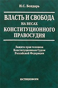 Н. С. Бондарь - Власть и свобода на весах конституционного правосудия: Защита прав человека Конституционным Судом Российской Федерации