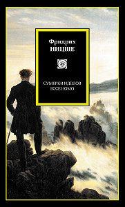 Фридрих  Ницше -Сумерки идолов. Ecce Homo (сборник)