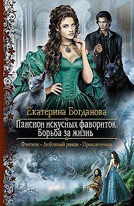 Екатерина Богданова - Пансион искусных фавориток. Борьба за жизнь