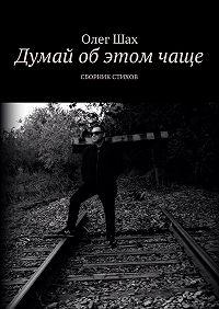 Олег Шах -Думай об этом чаще. Сборник стихов