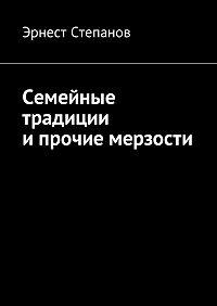 Эрнест Степанов -Семейные традиции ипрочие мерзости