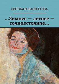 Светлана Башкатова -…Зимнее– летнее– солнцестояние…