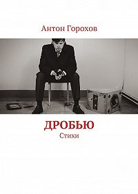 Антон Горохов -Дробью. Стихи
